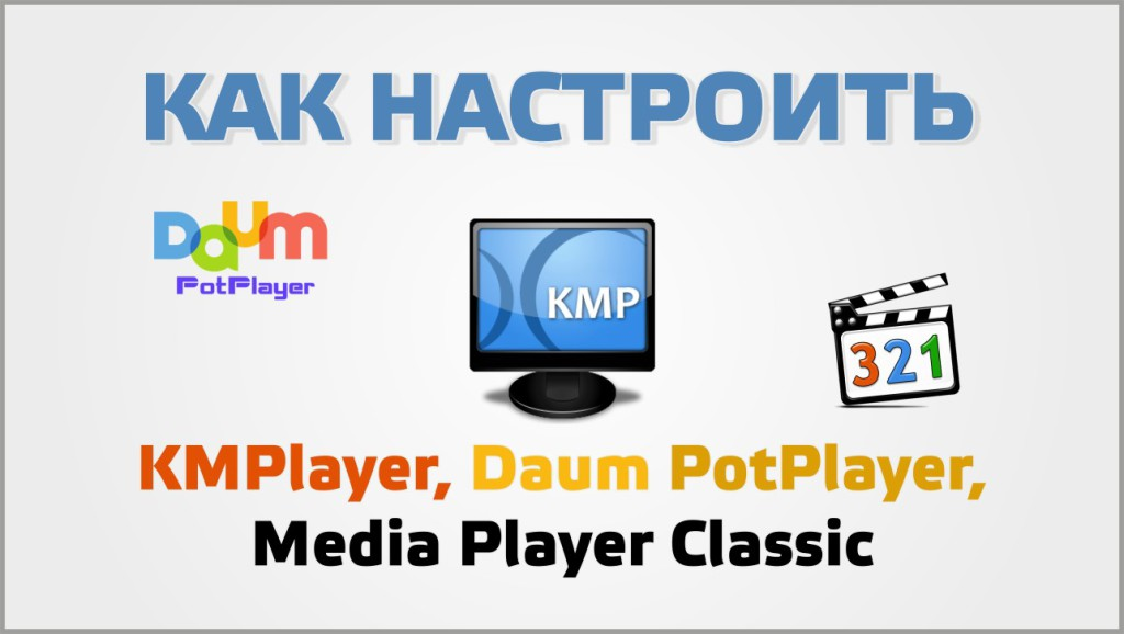 Как настроить KMPlayer, Daum PotPlayer, Media Player Classic