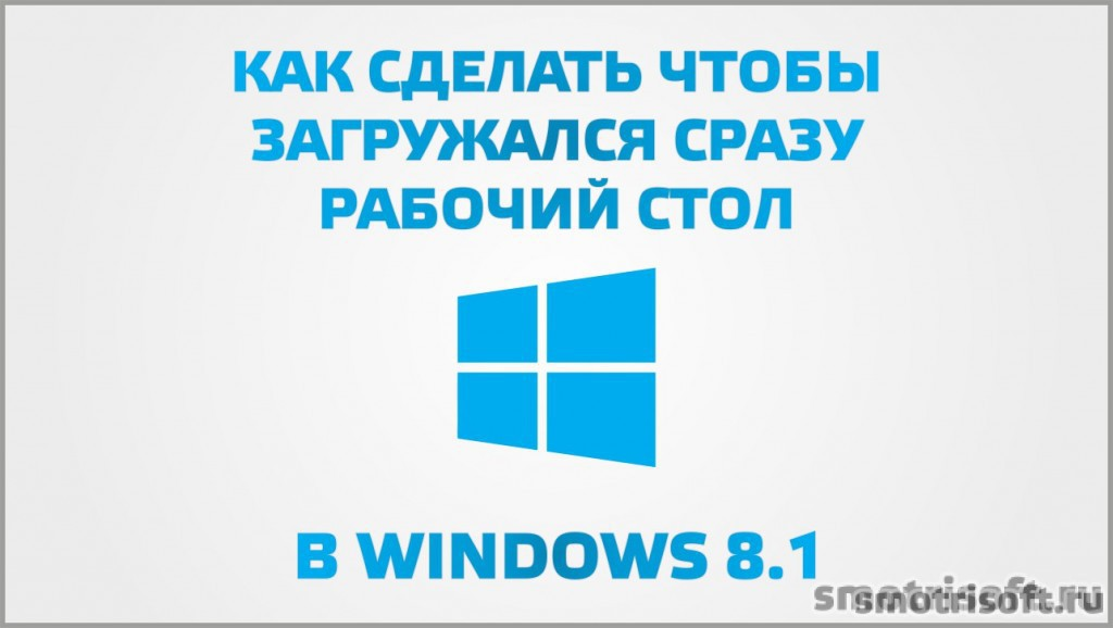 Как сделать чтобы загружался сразу рабочий стол в Windows 8.1